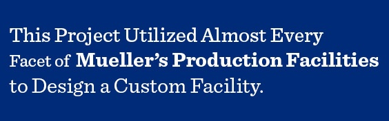 Every facet of Mueller's Production Facility cooperated to design a custom facility